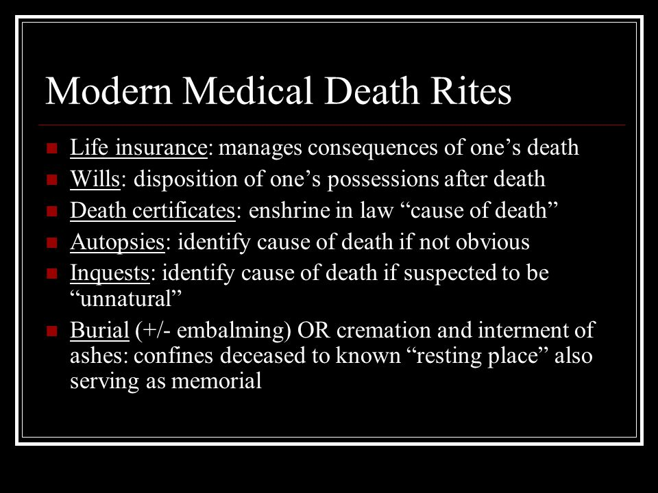 Modern Medical Death Rites Life insurance: manages consequences of one's death Wills: disposition of one's possessions after death Death certificates: