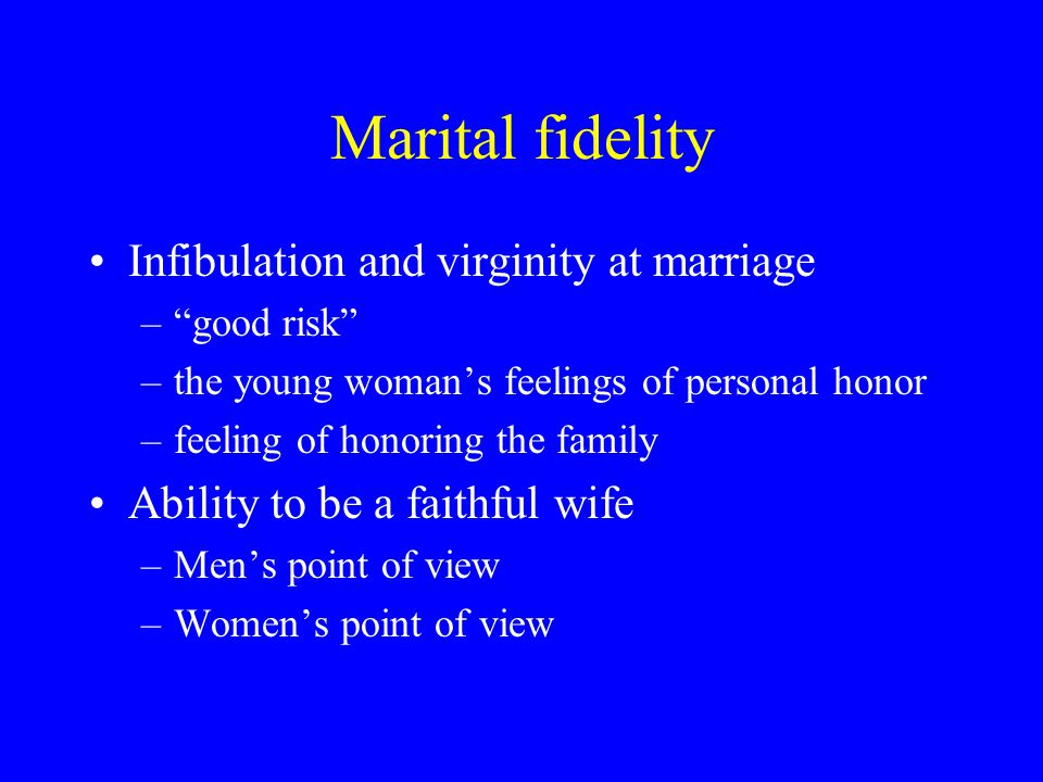 Marital fidelity Infibulation and virginity at marriage – good risk –the young woman's feelings of personal honor –feeling of honoring the family Ability to be a faithful wife –Men's point of view –Women's point of view