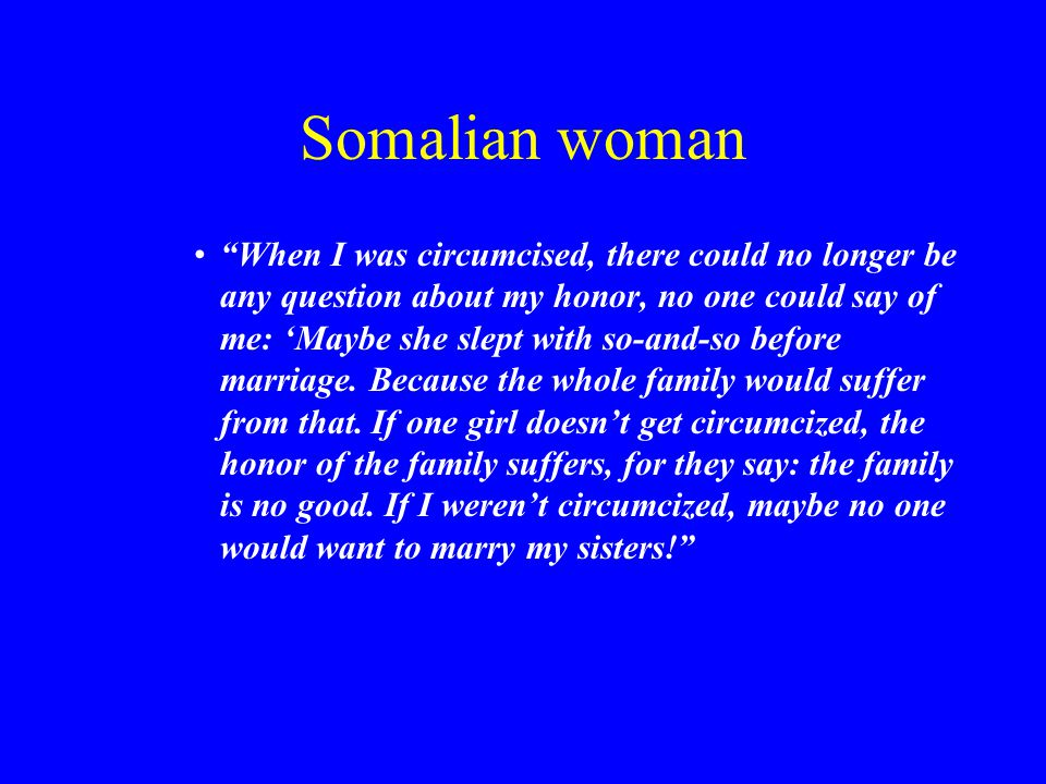 Somalian woman When I was circumcised, there could no longer be any question about my honor, no one could say of me: 'Maybe she slept with so-and-so before marriage.