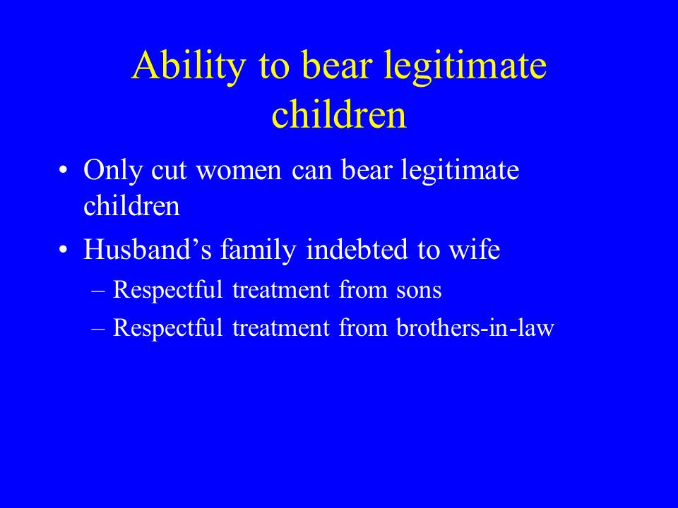 Ability to bear legitimate children Only cut women can bear legitimate children Husband's family indebted to wife –Respectful treatment from sons –Respectful treatment from brothers-in-law