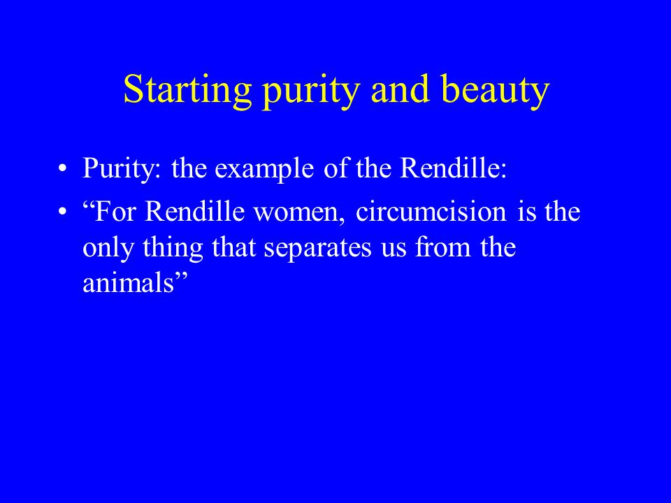 Starting purity and beauty Purity: the example of the Rendille: For Rendille women, circumcision is the only thing that separates us from the animals