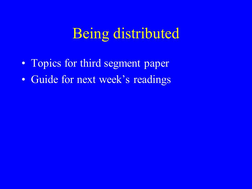 Being distributed Topics for third segment paper Guide for next week's readings