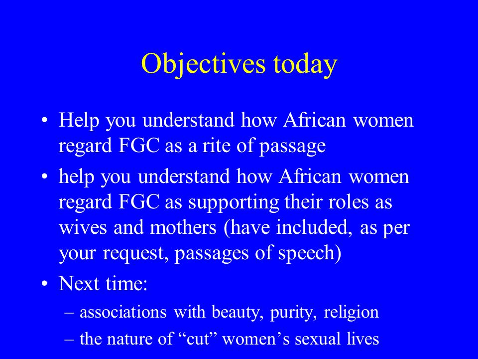 Objectives today Help you understand how African women regard FGC as a rite of passage help you understand how African women regard FGC as supporting their roles as wives and mothers (have included, as per your request, passages of speech) Next time: –associations with beauty, purity, religion –the nature of cut women's sexual lives
