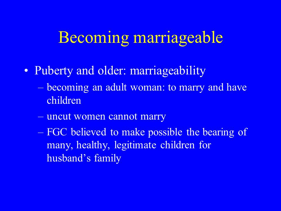 Becoming marriageable Puberty and older: marriageability –becoming an adult woman: to marry and have children –uncut women cannot marry –FGC believed to make possible the bearing of many, healthy, legitimate children for husband's family