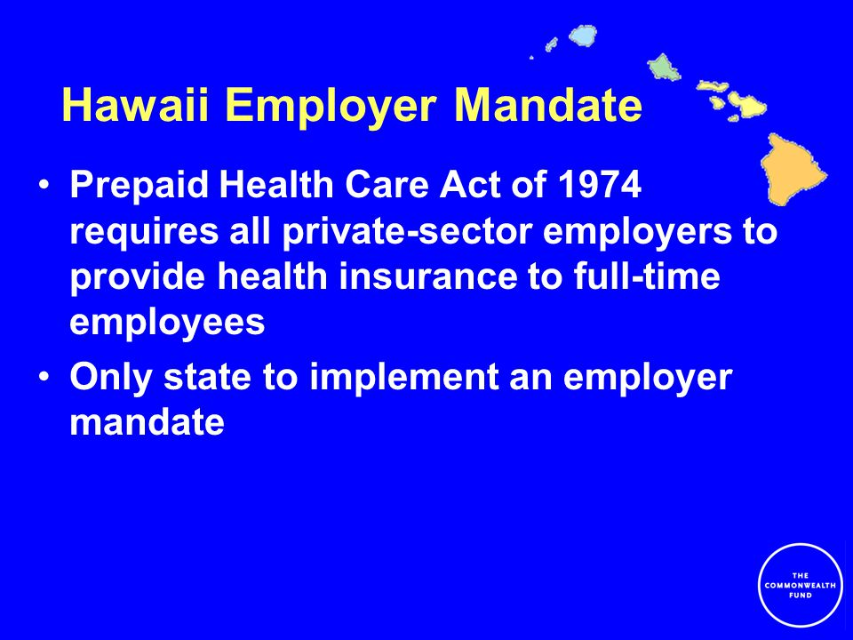 Hawaii Employer Mandate Prepaid Health Care Act of 1974 requires all private-sector employers to provide health insurance to full-time employees Only state to implement an employer mandate