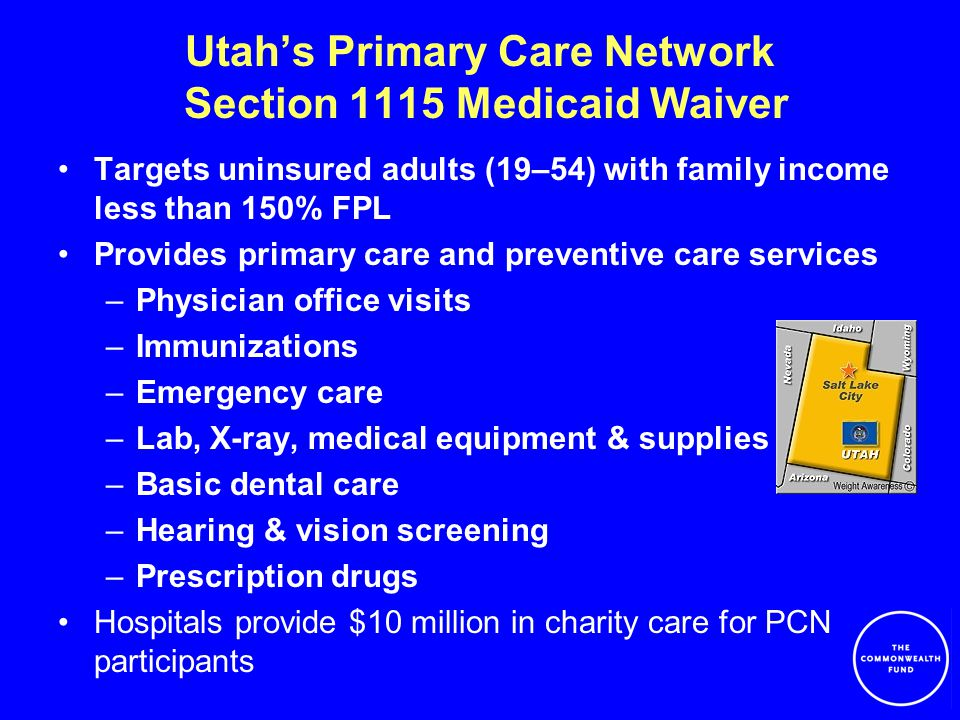 Utah's Primary Care Network Section 1115 Medicaid Waiver Targets uninsured adults (19–54) with family income less than 150% FPL Provides primary care and preventive care services –Physician office visits –Immunizations –Emergency care –Lab, X-ray, medical equipment & supplies –Basic dental care –Hearing & vision screening –Prescription drugs Hospitals provide $10 million in charity care for PCN participants