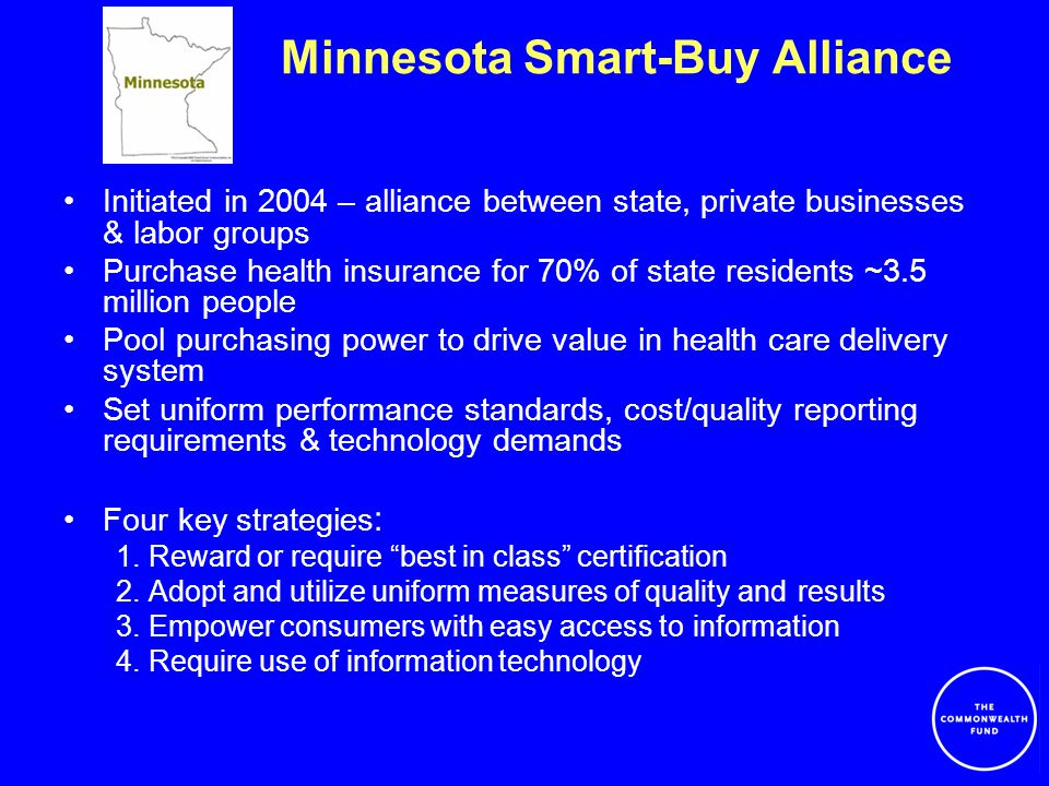Minnesota Smart-Buy Alliance Initiated in 2004 – alliance between state, private businesses & labor groups Purchase health insurance for 70% of state residents ~3.5 million people Pool purchasing power to drive value in health care delivery system Set uniform performance standards, cost/quality reporting requirements & technology demands Four key strategies : 1.