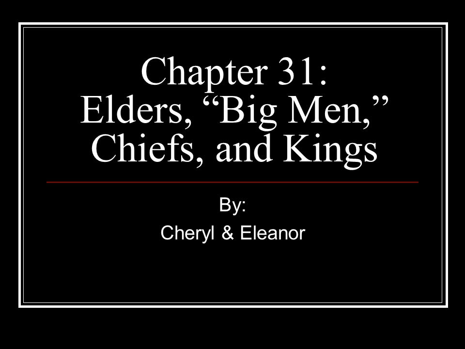 "Chapter 31: Elders, ""Big Men,"" Chiefs, and Kings By: Cheryl & Eleanor"