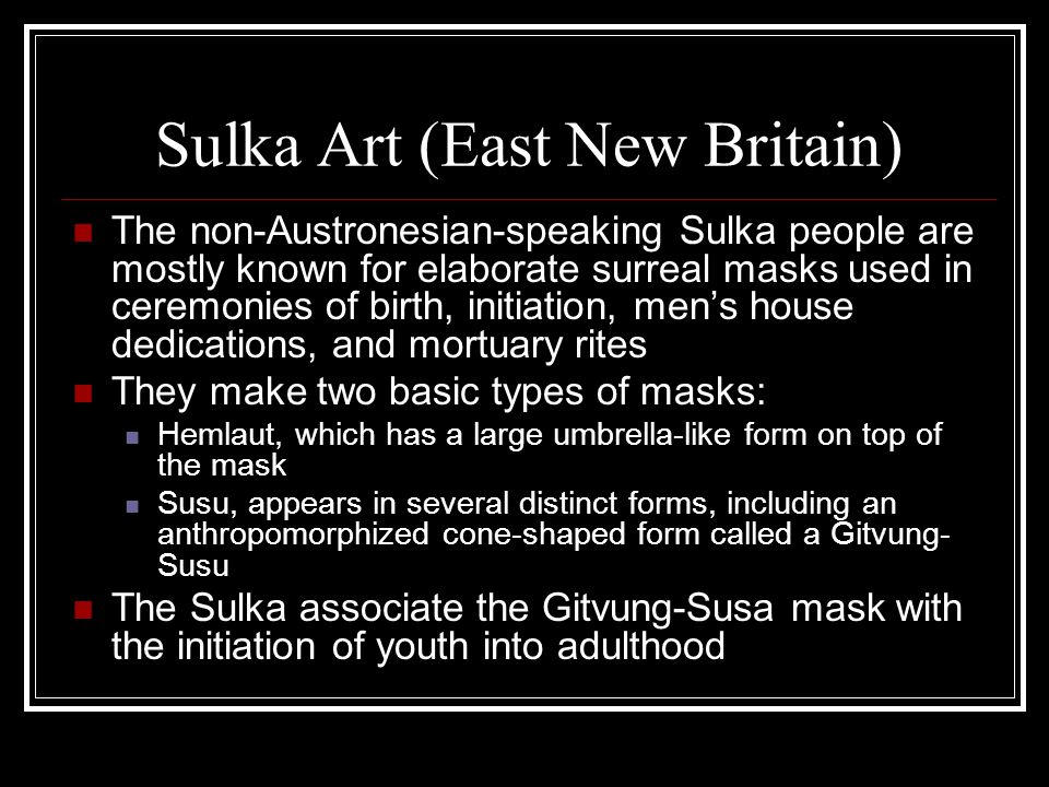 Sulka Art (East New Britain) The non-Austronesian-speaking Sulka people are mostly known for elaborate surreal masks used in ceremonies of birth, init