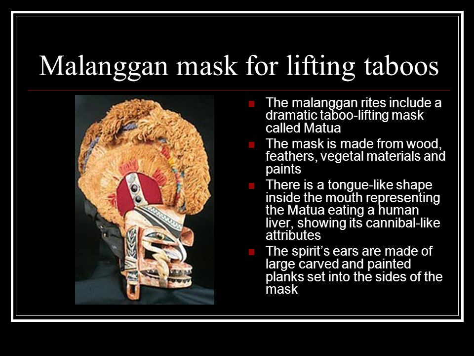 Malanggan mask for lifting taboos The malanggan rites include a dramatic taboo-lifting mask called Matua The mask is made from wood, feathers, vegetal
