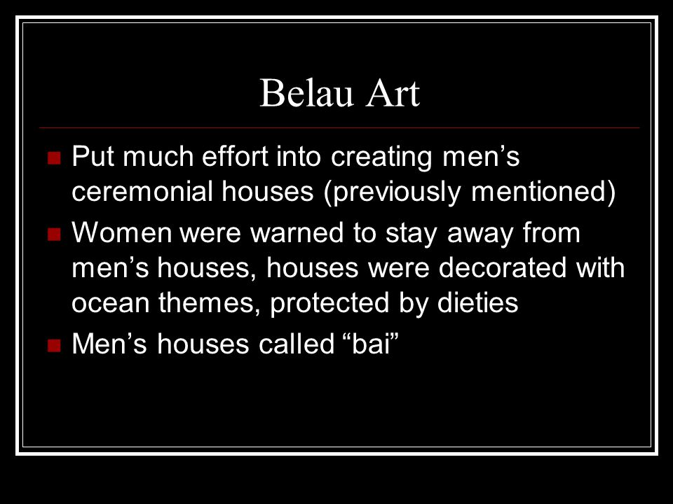 Belau Art Put much effort into creating men's ceremonial houses (previously mentioned) Women were warned to stay away from men's houses, houses were d