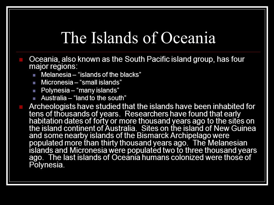 """The Islands of Oceania Oceania, also known as the South Pacific island group, has four major regions: Melanesia – """"islands of the blacks"""" Micronesia –"""