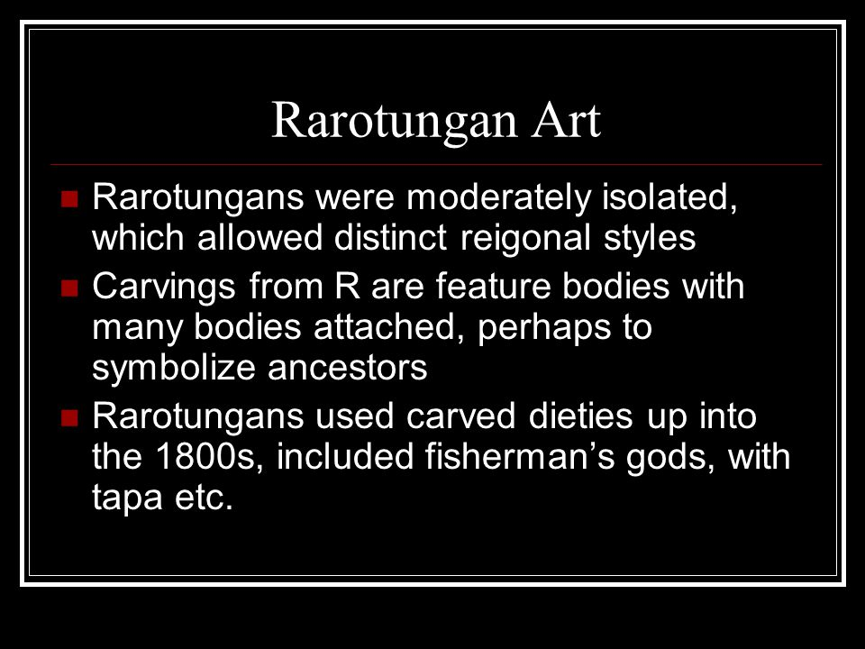Rarotungan Art Rarotungans were moderately isolated, which allowed distinct reigonal styles Carvings from R are feature bodies with many bodies attach