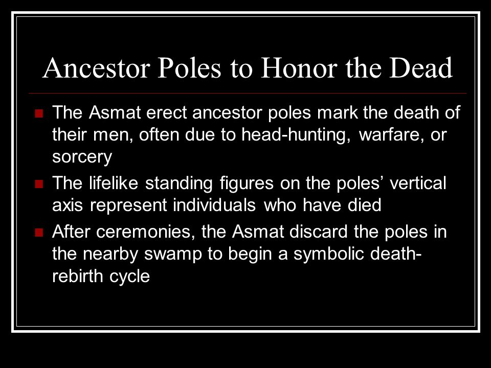 Ancestor Poles to Honor the Dead The Asmat erect ancestor poles mark the death of their men, often due to head-hunting, warfare, or sorcery The lifeli