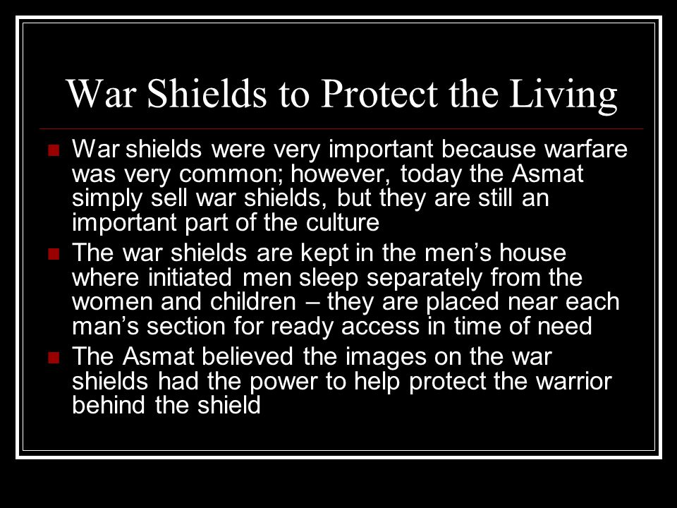 War Shields to Protect the Living War shields were very important because warfare was very common; however, today the Asmat simply sell war shields, b