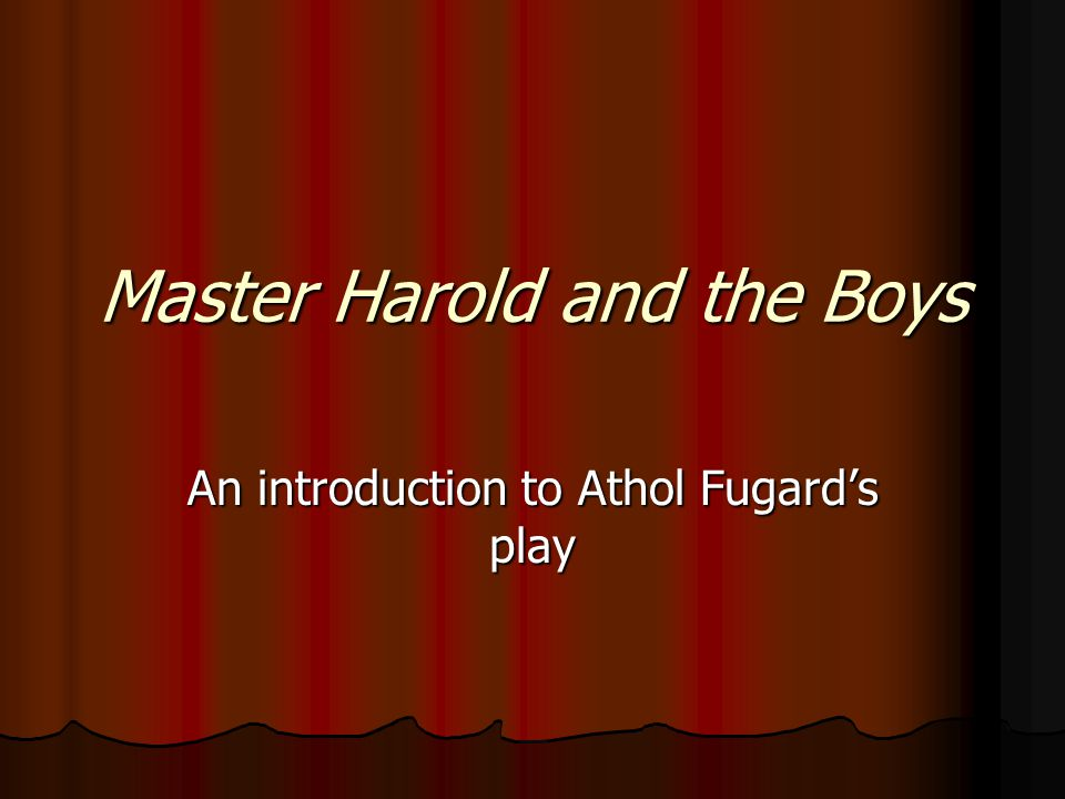 Master Harold in Real Life Considered Fugard's most personal play Considered Fugard's most personal play The play draws heavily from his childhood The play draws heavily from his childhood Fugard's relationship with his father was a rollercoaster of emotion Fugard's relationship with his father was a rollercoaster of emotion Harold Fugard, crippled from a childhood accident, was a jazz pianist, ladies man, alcoholic, and racist bigot.