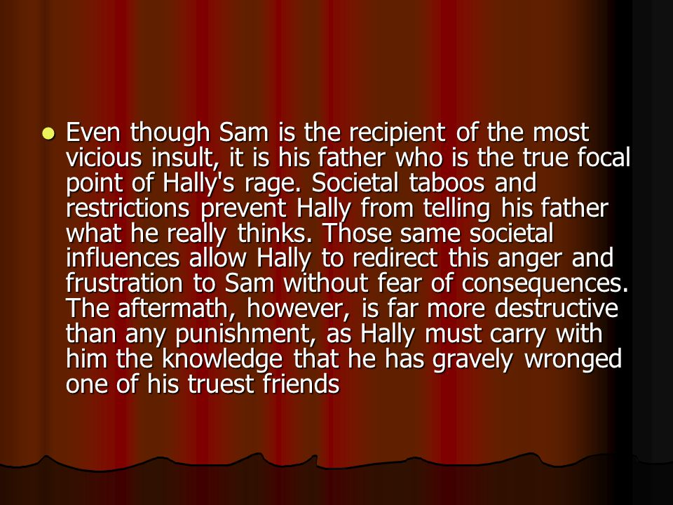 Even though Sam is the recipient of the most vicious insult, it is his father who is the true focal point of Hally s rage.
