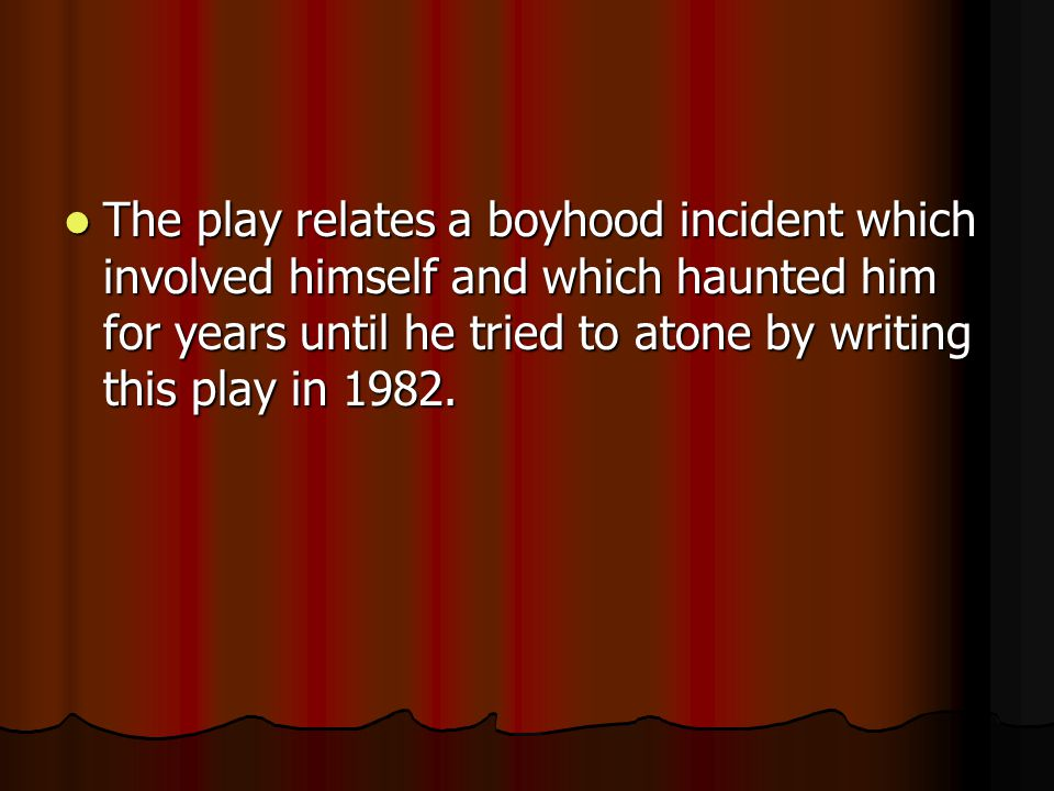 The play relates a boyhood incident which involved himself and which haunted him for years until he tried to atone by writing this play in 1982.