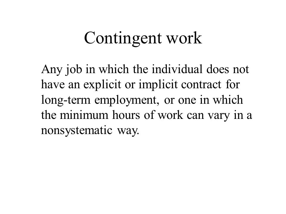 Contingent work Any job in which the individual does not have an explicit or implicit contract for long-term employment, or one in which the minimum h