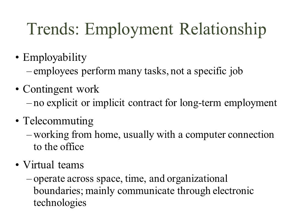 Trends: Employment Relationship Employability –employees perform many tasks, not a specific job Contingent work –no explicit or implicit contract for