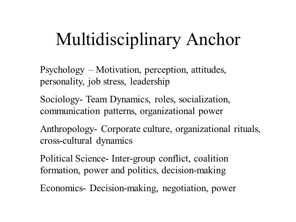 Multidisciplinary Anchor Psychology – Motivation, perception, attitudes, personality, job stress, leadership Sociology- Team Dynamics, roles, socializ