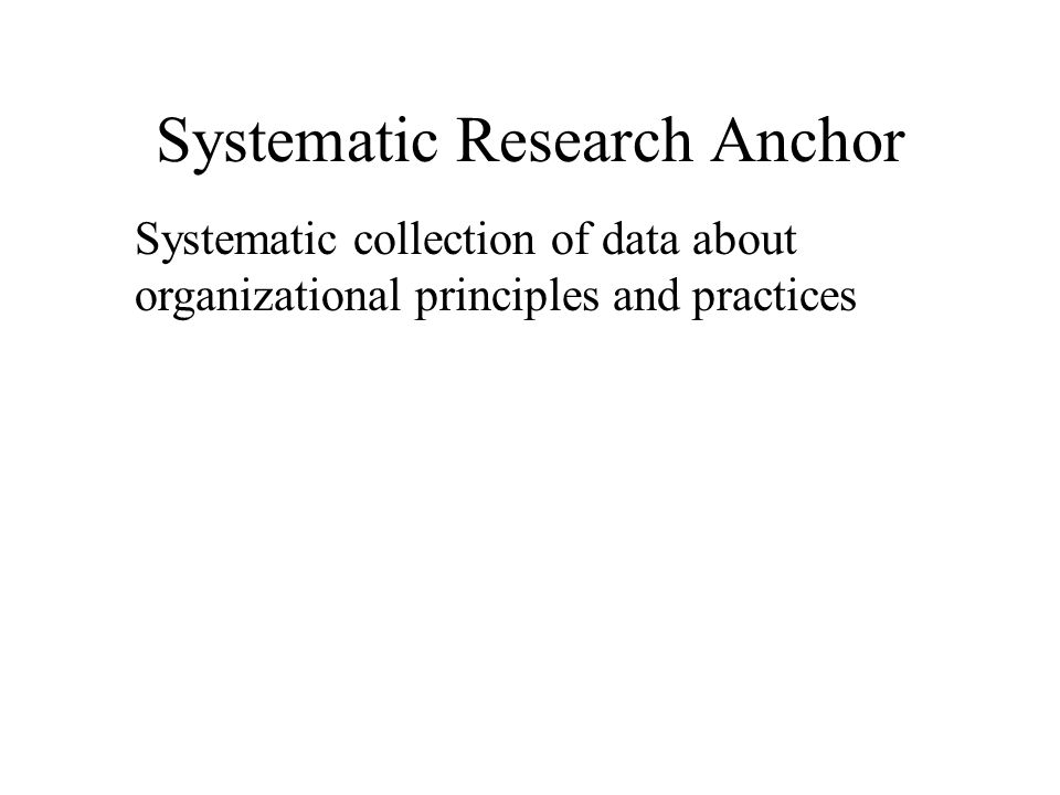 Systematic Research Anchor Systematic collection of data about organizational principles and practices