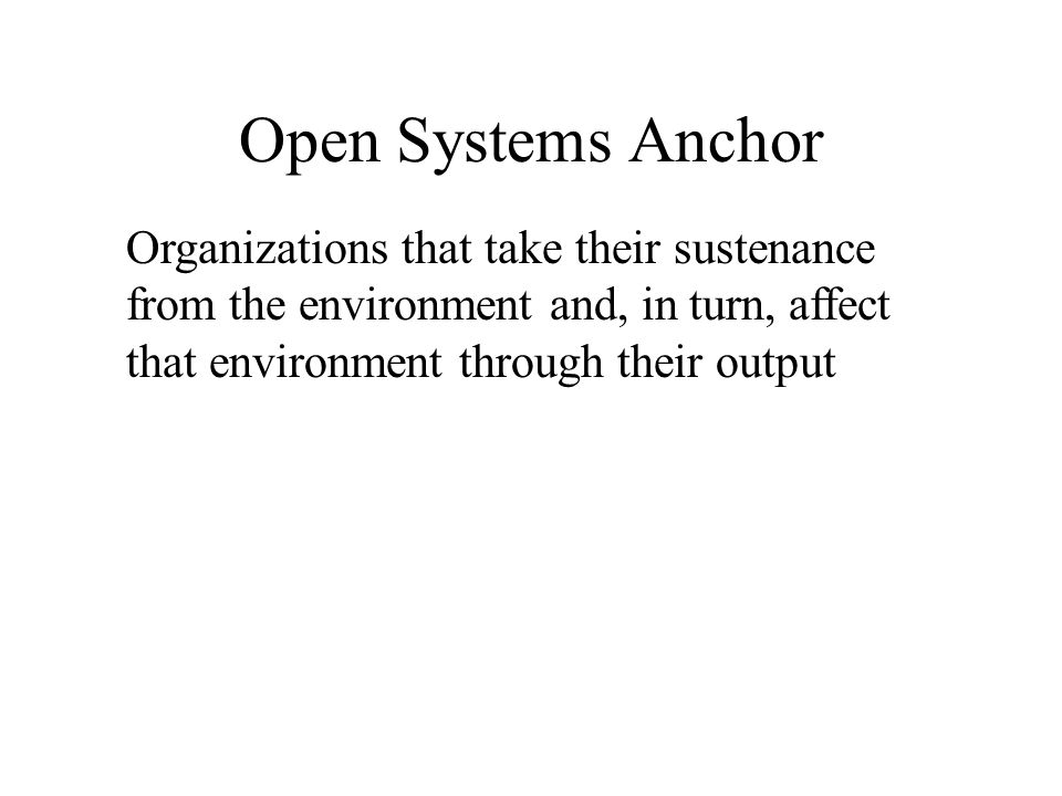 Open Systems Anchor Organizations that take their sustenance from the environment and, in turn, affect that environment through their output