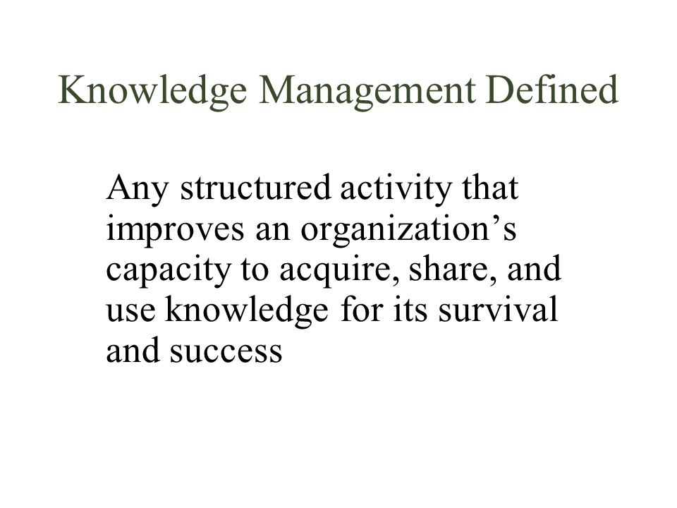 Knowledge Management Defined Any structured activity that improves an organization's capacity to acquire, share, and use knowledge for its survival an