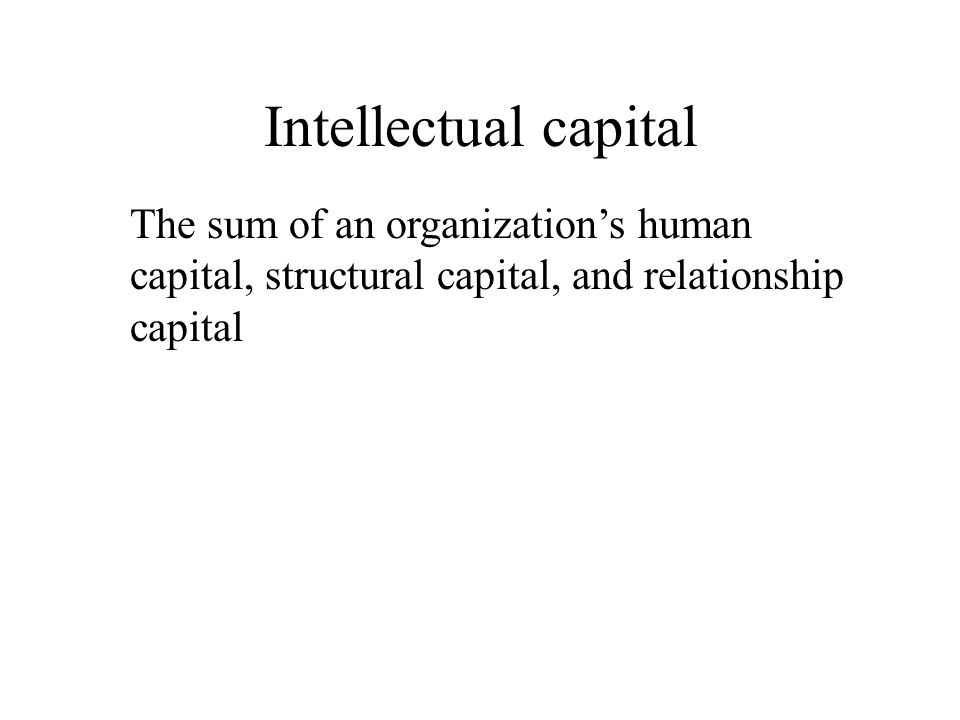 Intellectual capital The sum of an organization's human capital, structural capital, and relationship capital