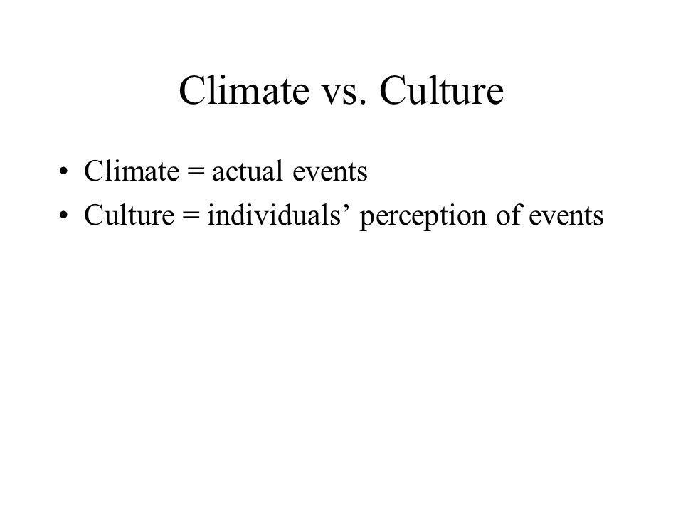 Climate vs. Culture Climate = actual events Culture = individuals' perception of events