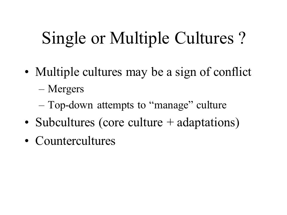 "Single or Multiple Cultures ? Multiple cultures may be a sign of conflict –Mergers –Top-down attempts to ""manage"" culture Subcultures (core culture +"