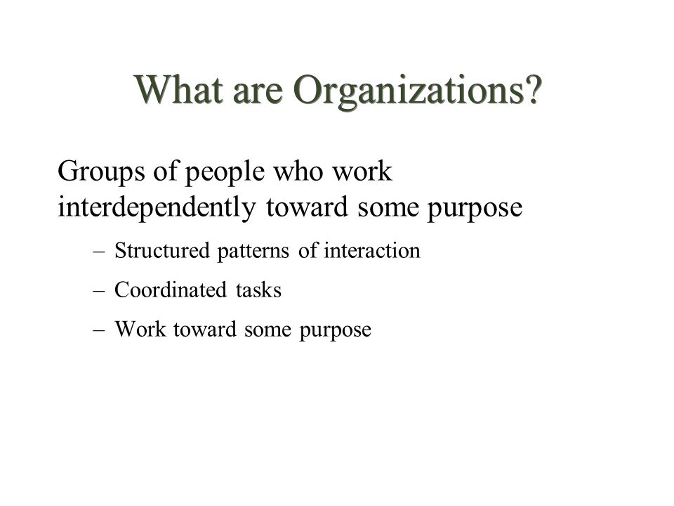 What are Organizations? Groups of people who work interdependently toward some purpose –Structured patterns of interaction –Coordinated tasks –Work to