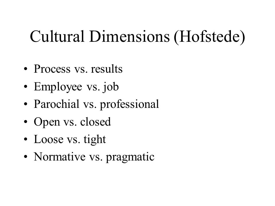 Cultural Dimensions (Hofstede) Process vs. results Employee vs. job Parochial vs. professional Open vs. closed Loose vs. tight Normative vs. pragmatic