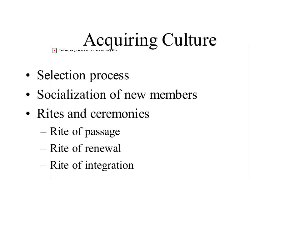 Acquiring Culture Selection process Socialization of new members Rites and ceremonies –Rite of passage –Rite of renewal –Rite of integration