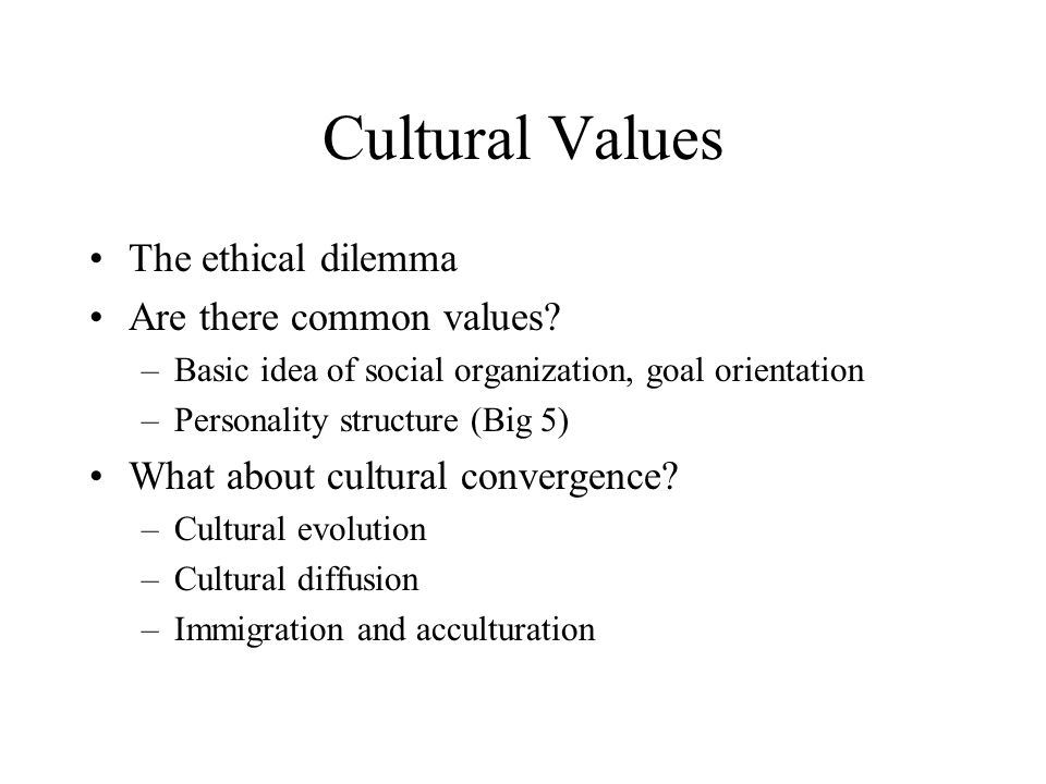 Cultural Values The ethical dilemma Are there common values? –Basic idea of social organization, goal orientation –Personality structure (Big 5) What