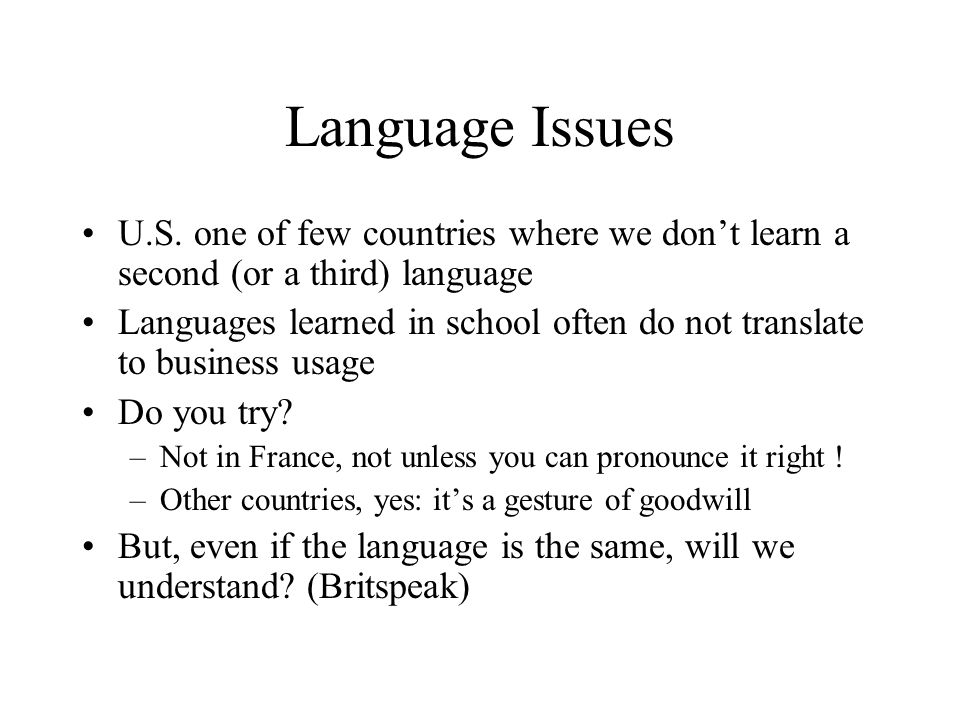 Language Issues U.S. one of few countries where we don't learn a second (or a third) language Languages learned in school often do not translate to bu