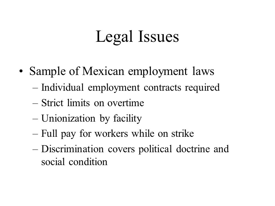 Legal Issues Sample of Mexican employment laws –Individual employment contracts required –Strict limits on overtime –Unionization by facility –Full pa
