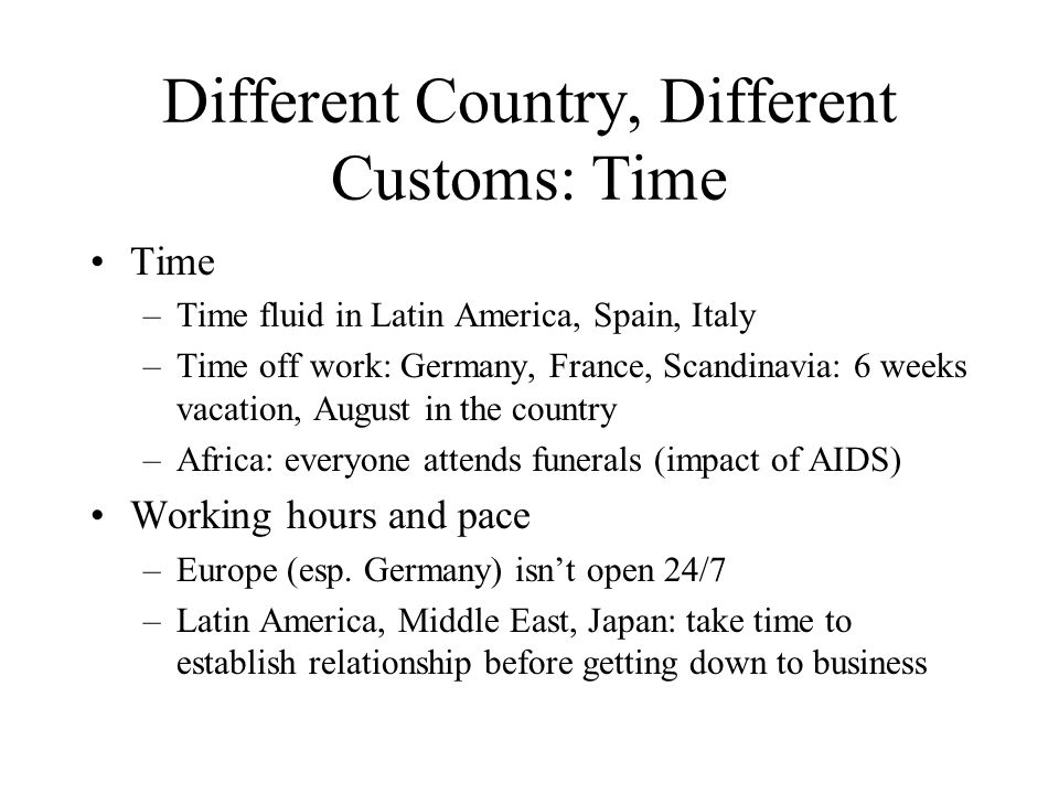 Different Country, Different Customs: Time Time –Time fluid in Latin America, Spain, Italy –Time off work: Germany, France, Scandinavia: 6 weeks vacat