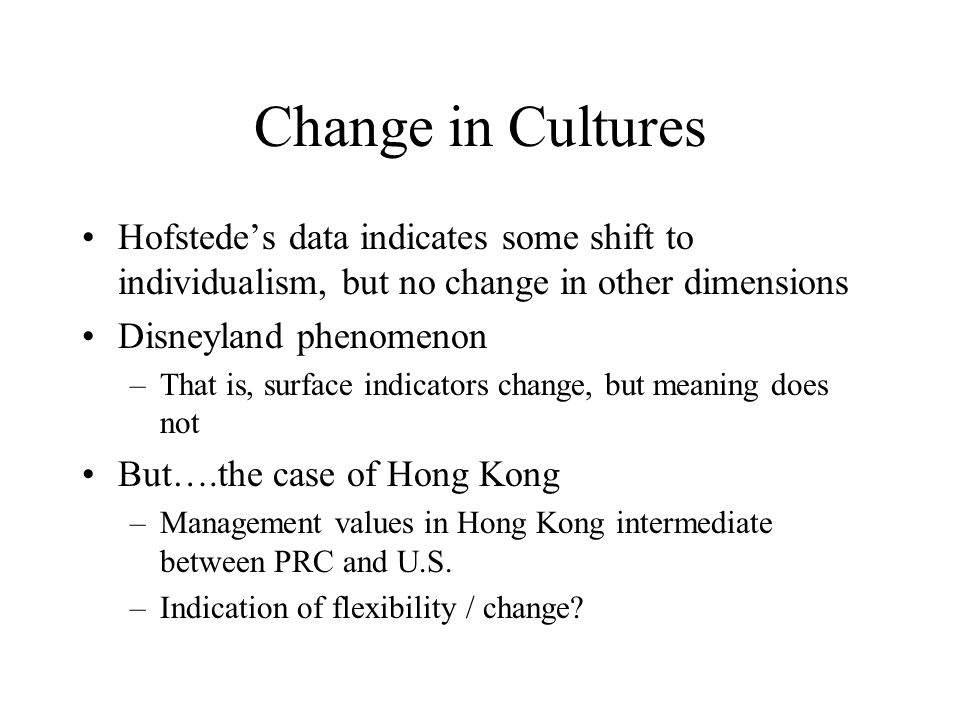 Change in Cultures Hofstede's data indicates some shift to individualism, but no change in other dimensions Disneyland phenomenon –That is, surface in