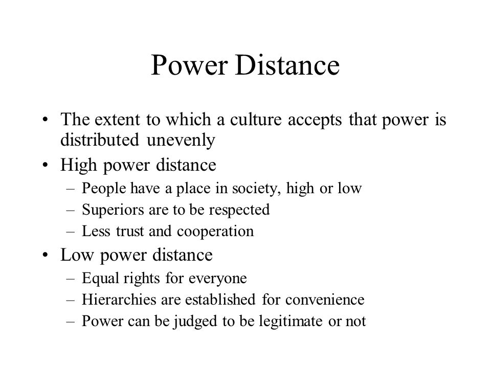 Power Distance The extent to which a culture accepts that power is distributed unevenly High power distance –People have a place in society, high or l