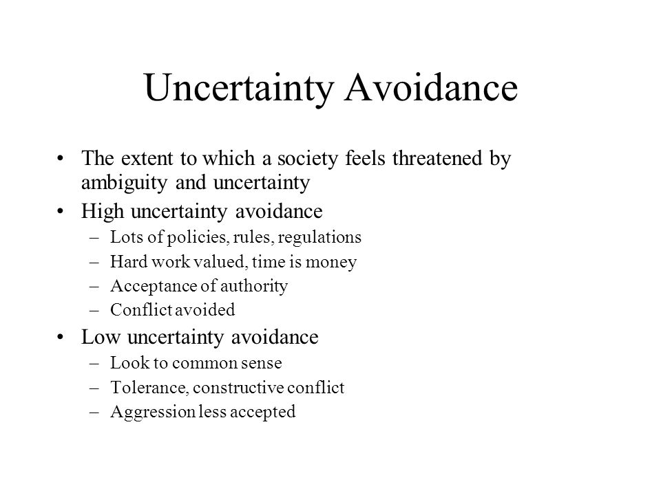 Uncertainty Avoidance The extent to which a society feels threatened by ambiguity and uncertainty High uncertainty avoidance –Lots of policies, rules,