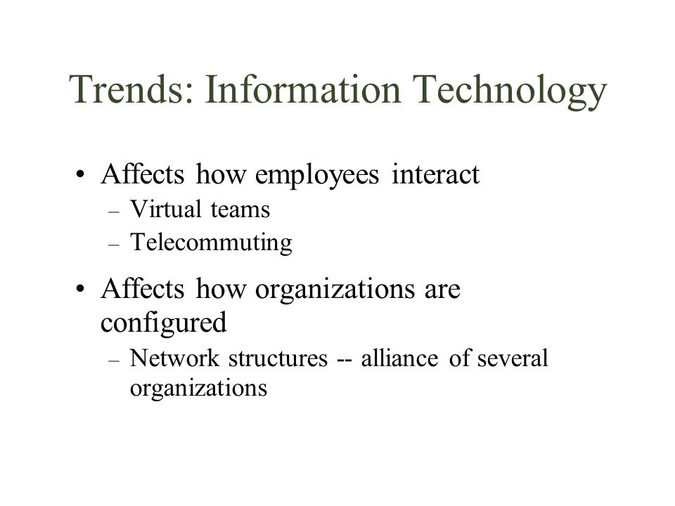 Trends: Information Technology Affects how employees interact – Virtual teams – Telecommuting Affects how organizations are configured – Network struc