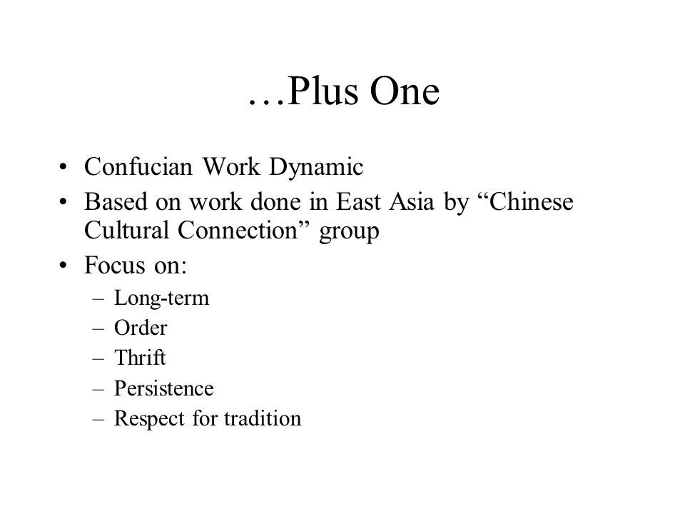 "…Plus One Confucian Work Dynamic Based on work done in East Asia by ""Chinese Cultural Connection"" group Focus on: –Long-term –Order –Thrift –Persisten"