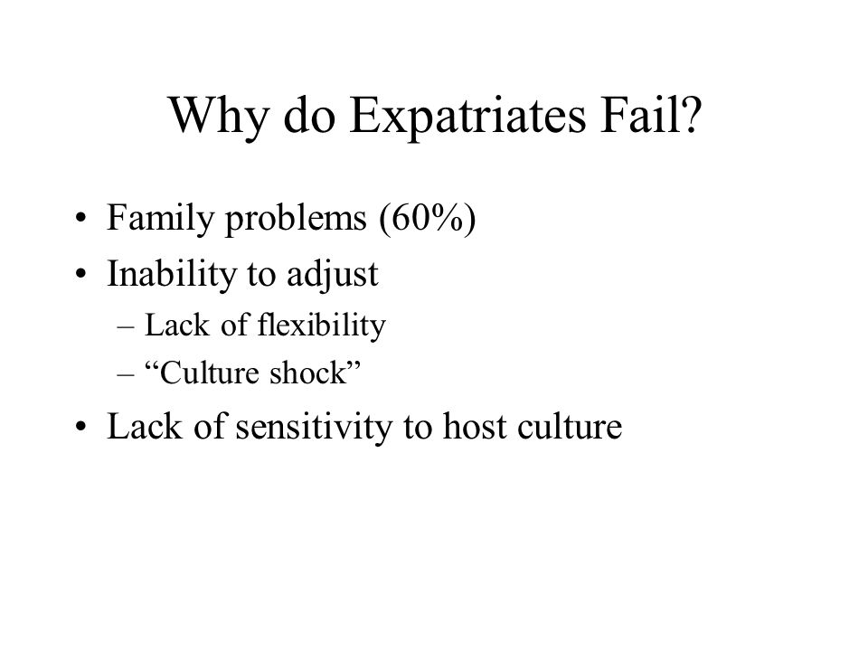 "Why do Expatriates Fail? Family problems (60%) Inability to adjust –Lack of flexibility –""Culture shock"" Lack of sensitivity to host culture"