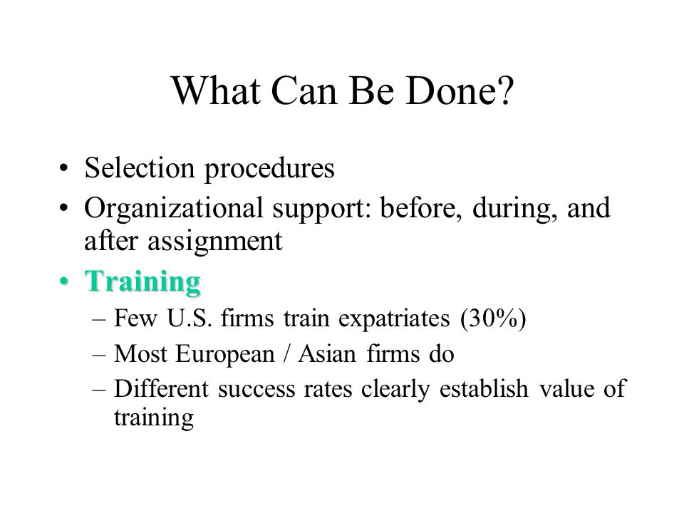 What Can Be Done? Selection procedures Organizational support: before, during, and after assignment TrainingTraining –Few U.S. firms train expatriates