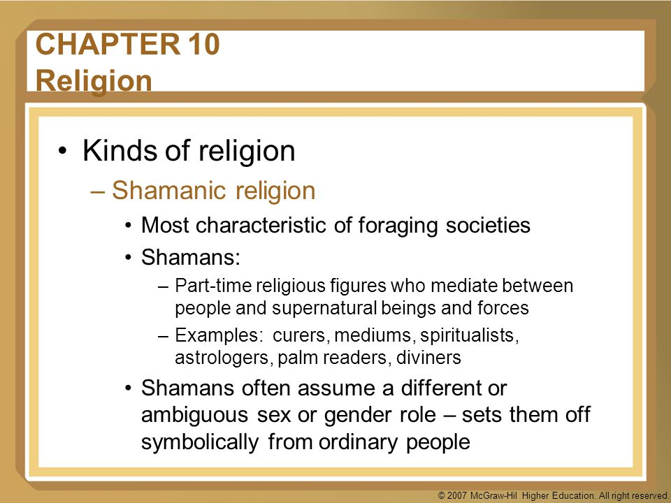 © 2007 McGraw-Hil Higher Education. All right reserved. CHAPTER 10 Religion Kinds of religion –Shamanic religion Most characteristic of foraging socie