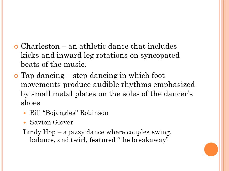 Charleston – an athletic dance that includes kicks and inward leg rotations on syncopated beats of the music. Tap dancing – step dancing in which foot