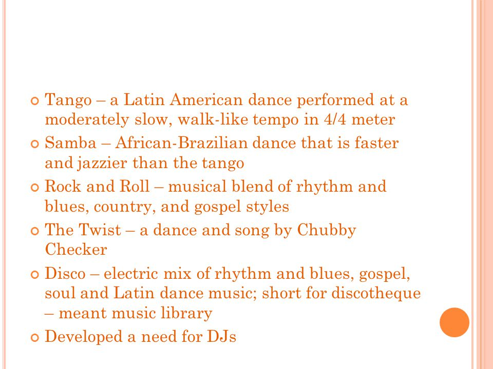 Tango – a Latin American dance performed at a moderately slow, walk-like tempo in 4/4 meter Samba – African-Brazilian dance that is faster and jazzier