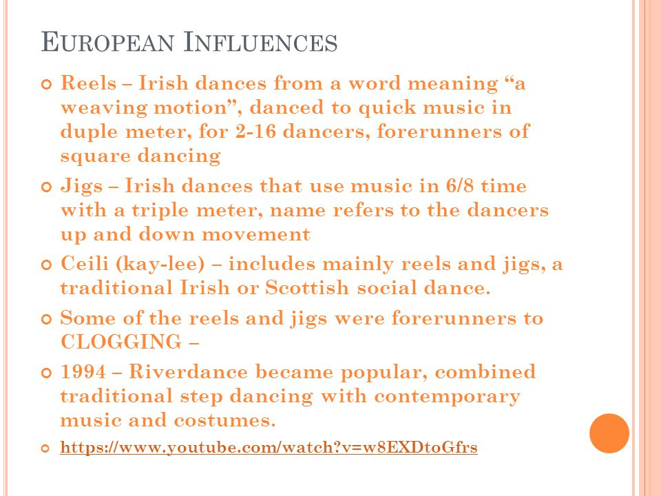 E UROPEAN I NFLUENCES Reels – Irish dances from a word meaning a weaving motion , danced to quick music in duple meter, for 2-16 dancers, forerunners of square dancing Jigs – Irish dances that use music in 6/8 time with a triple meter, name refers to the dancers up and down movement Ceili (kay-lee) – includes mainly reels and jigs, a traditional Irish or Scottish social dance.
