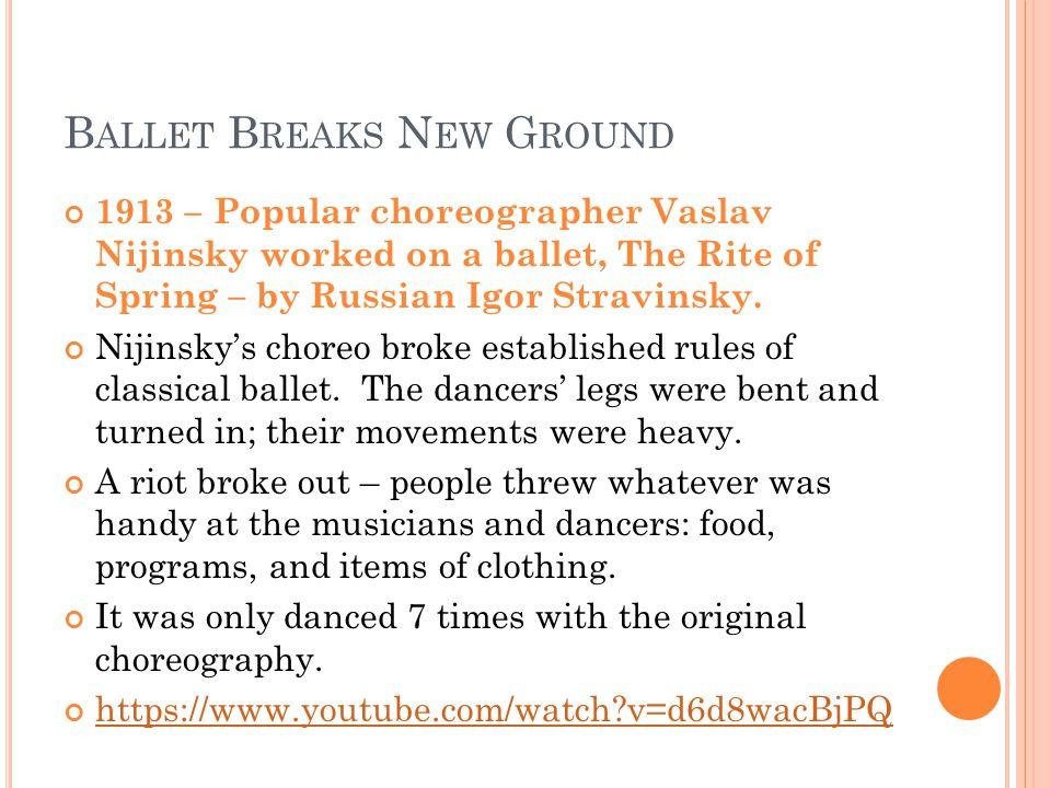 B ALLET B REAKS N EW G ROUND 1913 – Popular choreographer Vaslav Nijinsky worked on a ballet, The Rite of Spring – by Russian Igor Stravinsky.